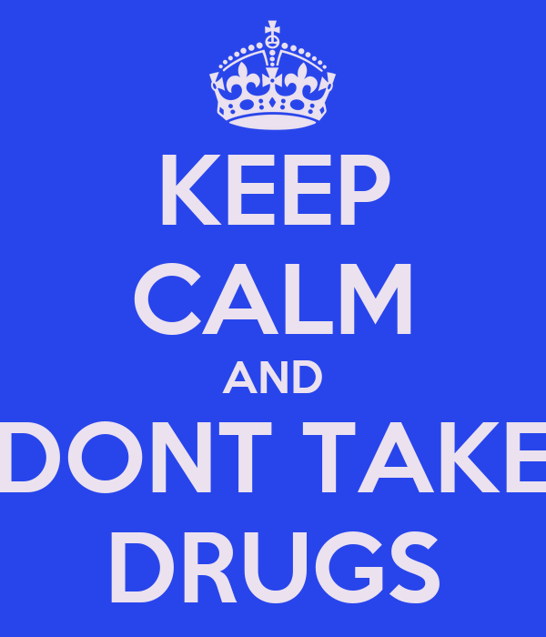 KEEP CALM AND DONT TAKE DRUGS