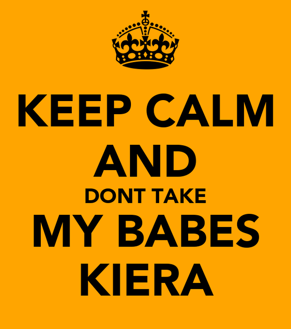 KEEP CALM AND DONT TAKE MY BABES KIERA