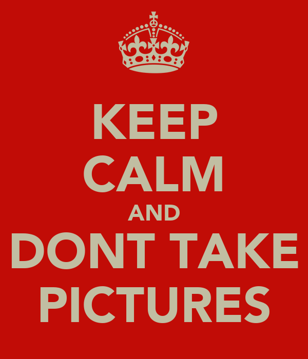 KEEP CALM AND DONT TAKE PICTURES