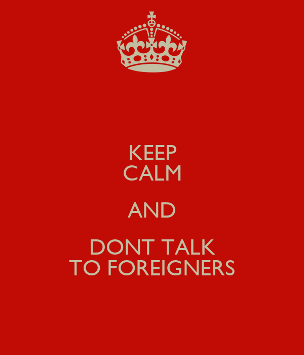 KEEP CALM AND DONT TALK TO FOREIGNERS