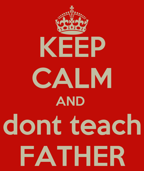 KEEP CALM AND  dont teach FATHER