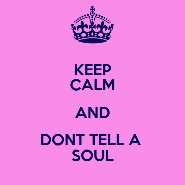 KEEP CALM AND DONT TELL A  SOUL