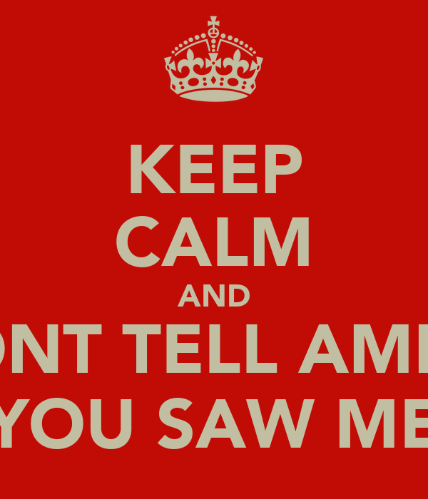 KEEP CALM AND DONT TELL AMMA YOU SAW ME