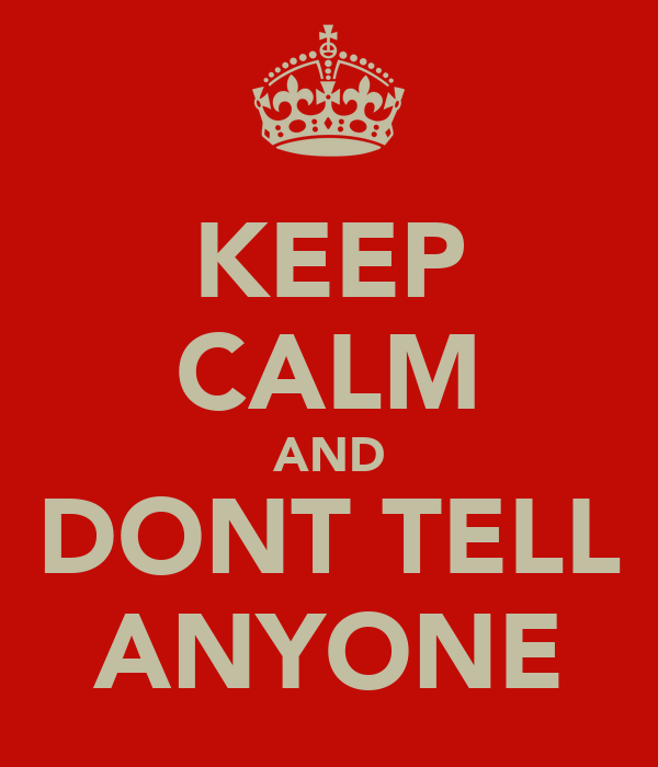 KEEP CALM AND DONT TELL ANYONE