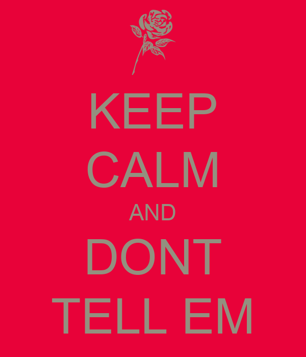 KEEP CALM AND DONT TELL EM