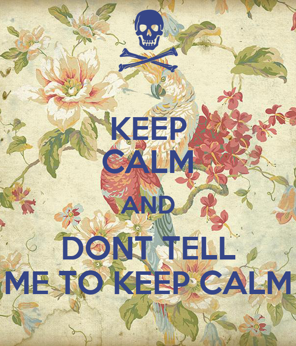 KEEP CALM AND DONT TELL ME TO KEEP CALM