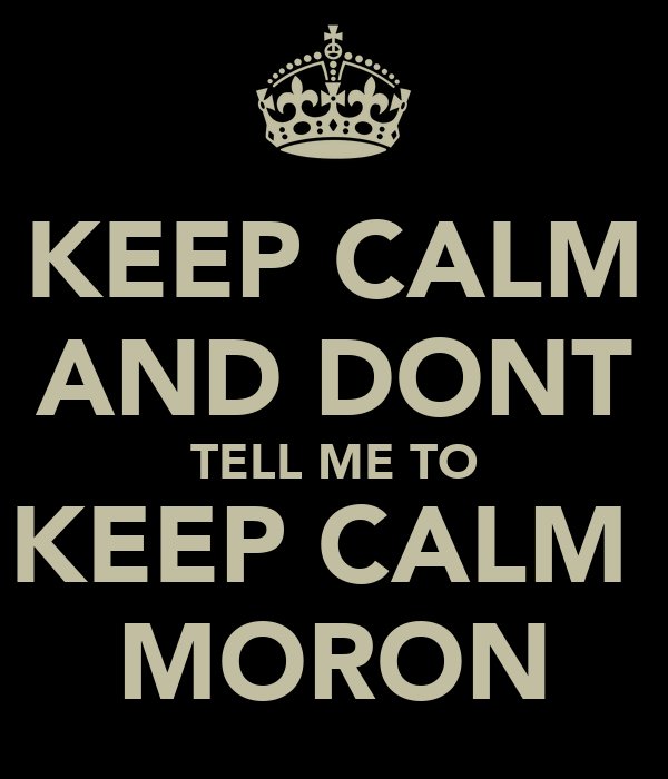 KEEP CALM AND DONT TELL ME TO KEEP CALM  MORON