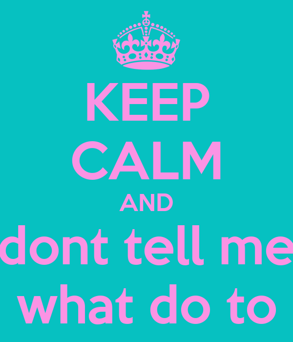 KEEP CALM AND dont tell me what do to