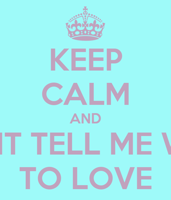 KEEP CALM AND DONT TELL ME WHO TO LOVE