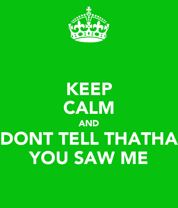 KEEP CALM AND DONT TELL THATHA YOU SAW ME