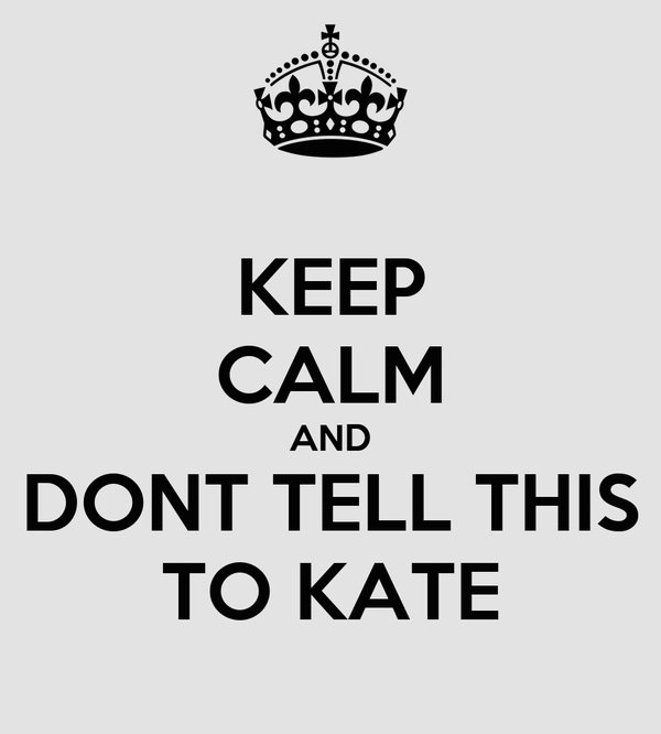 KEEP CALM AND DONT TELL THIS TO KATE