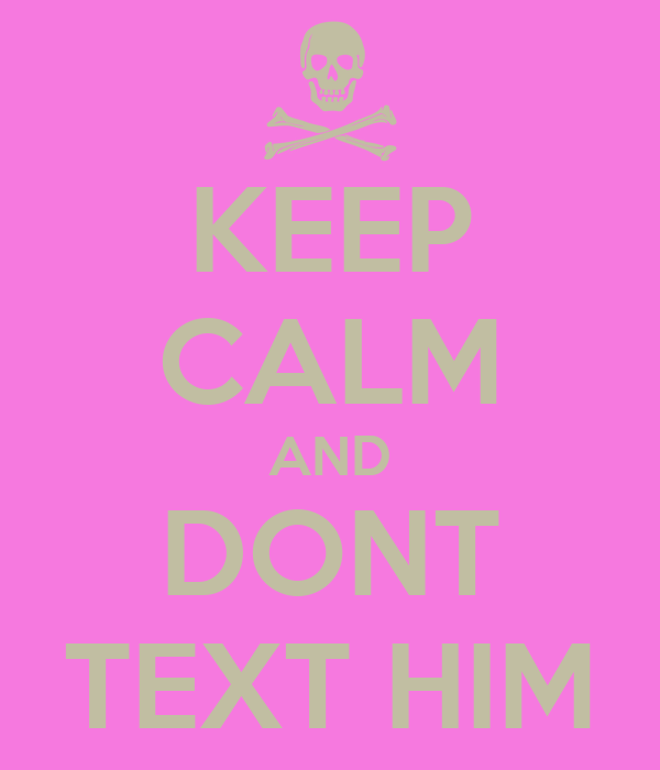 KEEP CALM AND DONT TEXT HIM