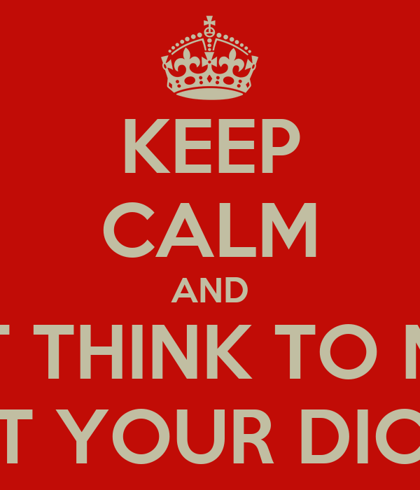 KEEP CALM AND DONT THINK TO MUCH ABOUT YOUR DICK SIZE