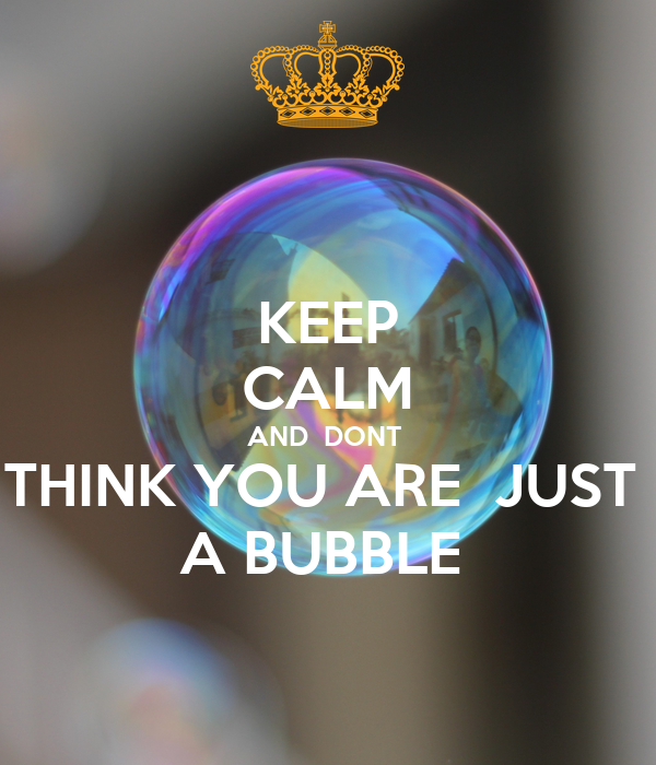 KEEP CALM AND  DONT  THINK YOU ARE  JUST  A BUBBLE