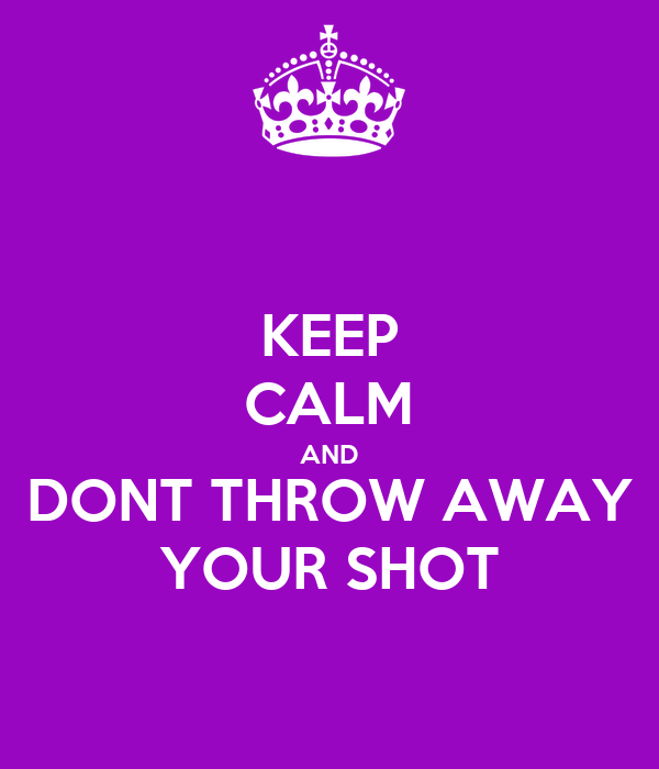 KEEP CALM AND DONT THROW AWAY YOUR SHOT