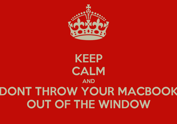 KEEP CALM AND DONT THROW YOUR MACBOOK OUT OF THE WINDOW