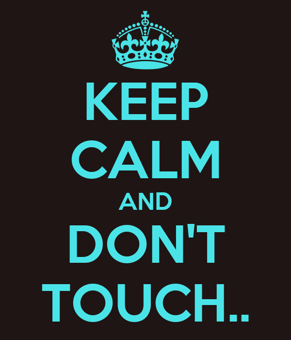 KEEP CALM AND DON'T TOUCH..