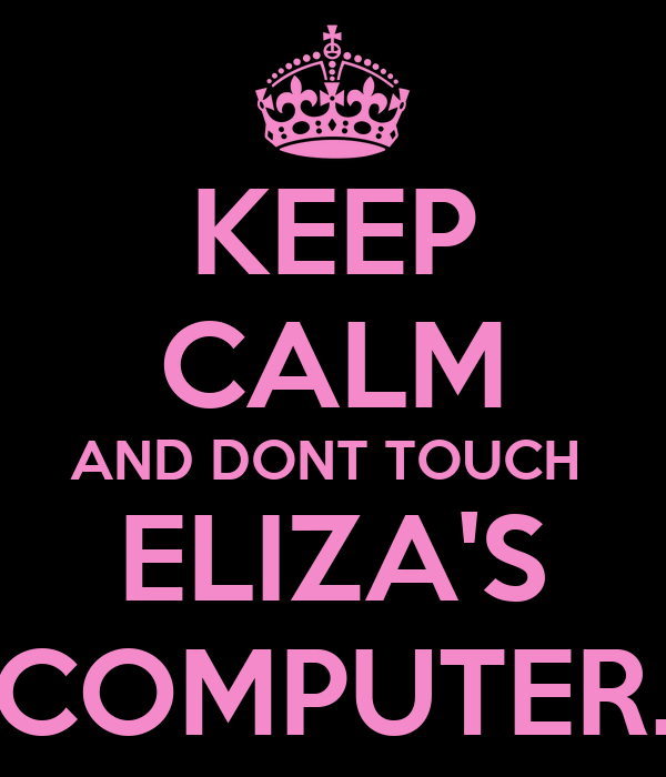 KEEP CALM AND DONT TOUCH  ELIZA'S COMPUTER.