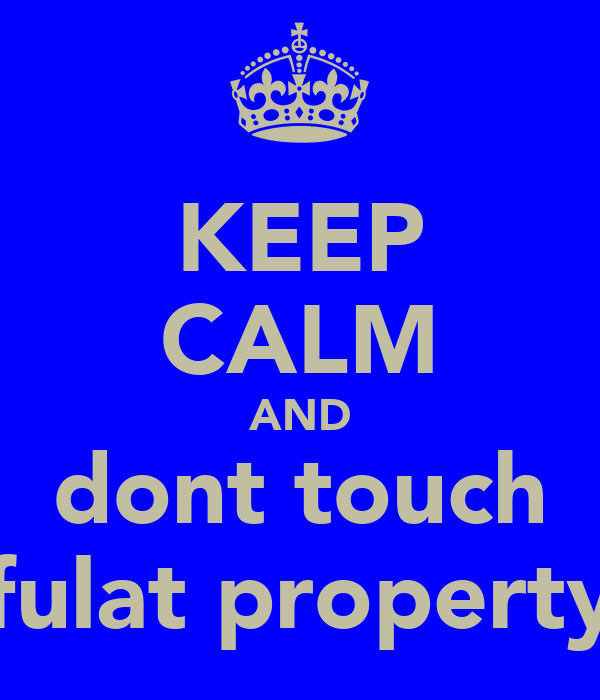 KEEP CALM AND dont touch fulat property