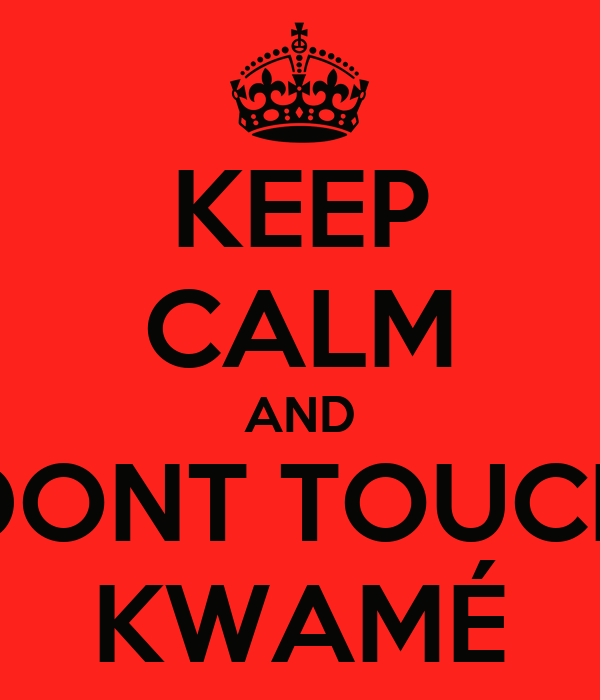 KEEP CALM AND DONT TOUCH KWAMÉ