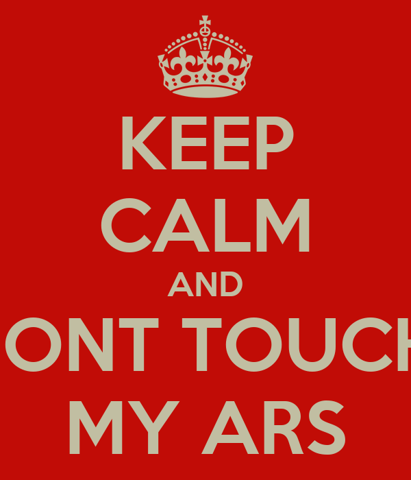 KEEP CALM AND DONT TOUCH  MY ARS