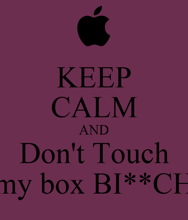 KEEP CALM AND Don't Touch my box BI**CH