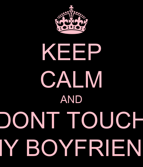 KEEP CALM AND DONT TOUCH MY BOYFRIEND