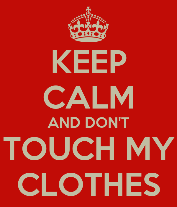 KEEP CALM AND DON'T TOUCH MY CLOTHES