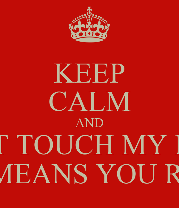 KEEP CALM AND DONT TOUCH MY DESK THIS MEANS YOU ROGER