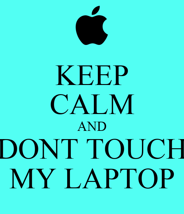 KEEP CALM AND DONT TOUCH MY LAPTOP