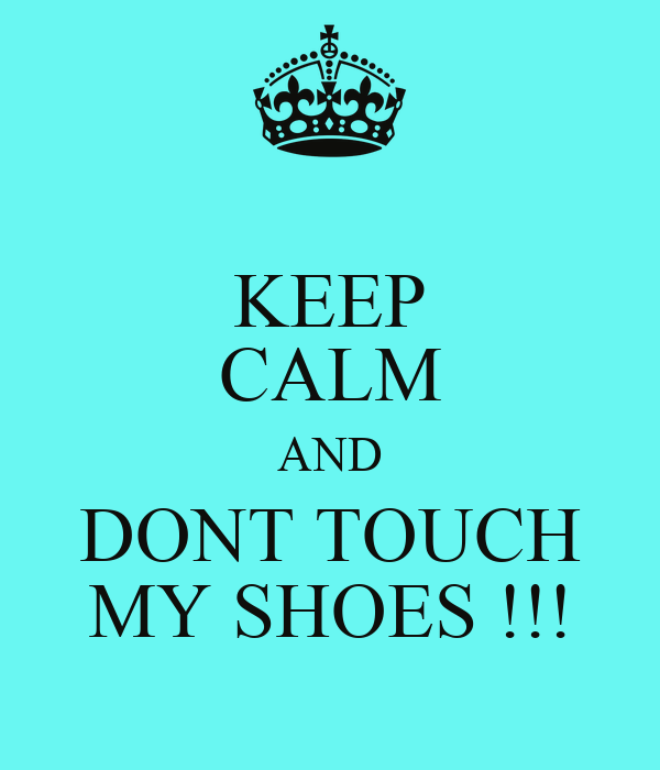 KEEP CALM AND DONT TOUCH MY SHOES !!!