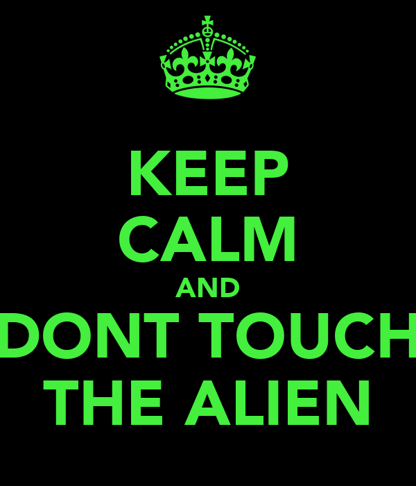 KEEP CALM AND DONT TOUCH THE ALIEN