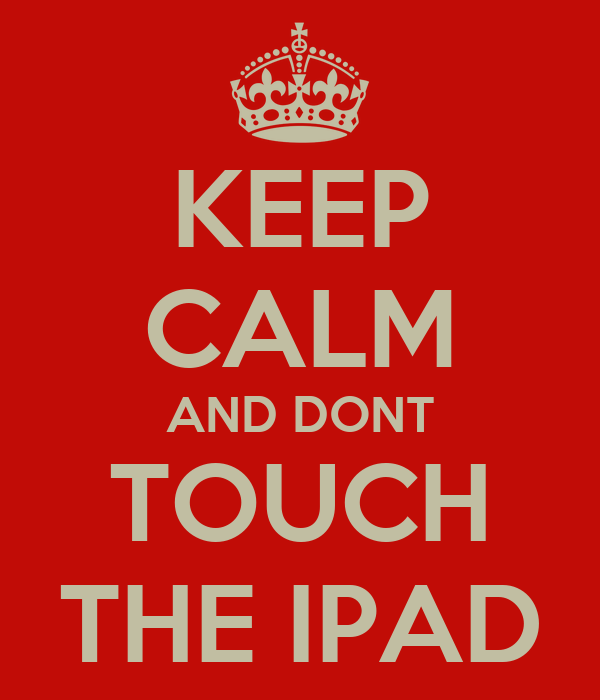 KEEP CALM AND DONT TOUCH THE IPAD