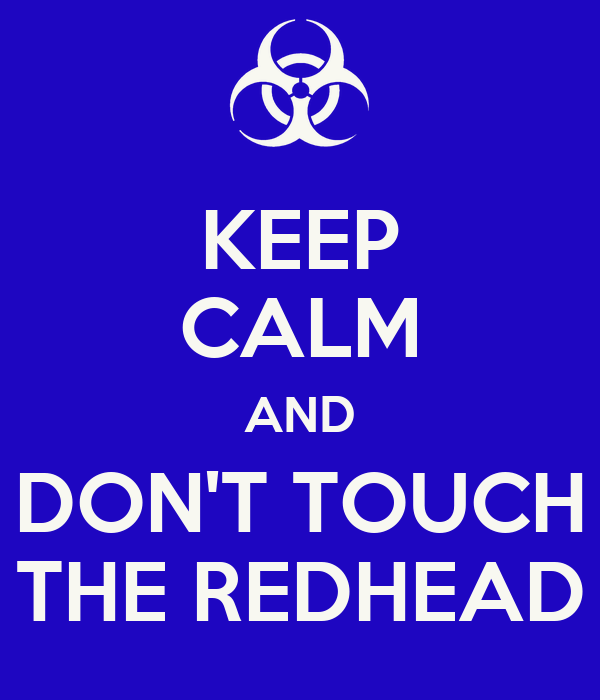 KEEP CALM AND DON'T TOUCH THE REDHEAD