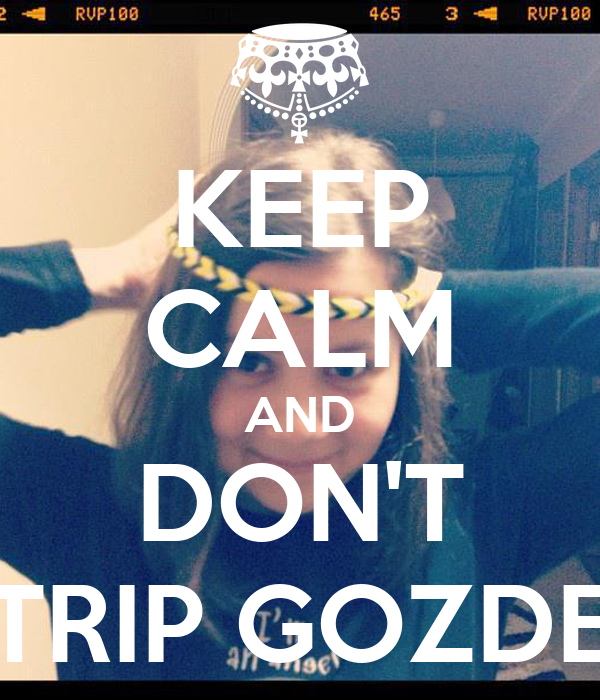 KEEP CALM AND DON'T TRIP GOZDE