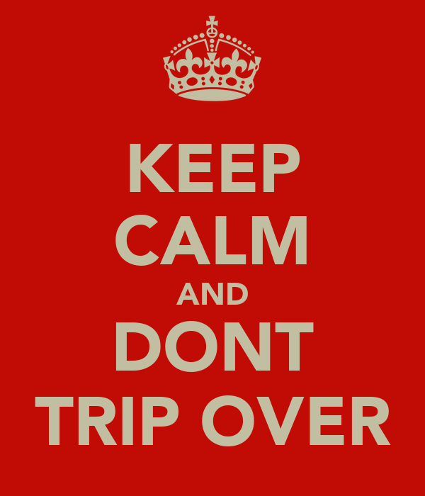 KEEP CALM AND DONT TRIP OVER