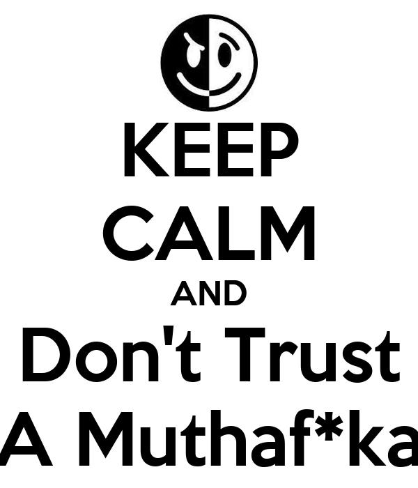 KEEP CALM AND Don't Trust A Muthaf*ka