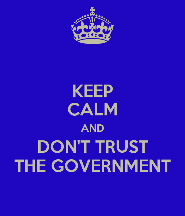 KEEP CALM AND DON'T TRUST THE GOVERNMENT