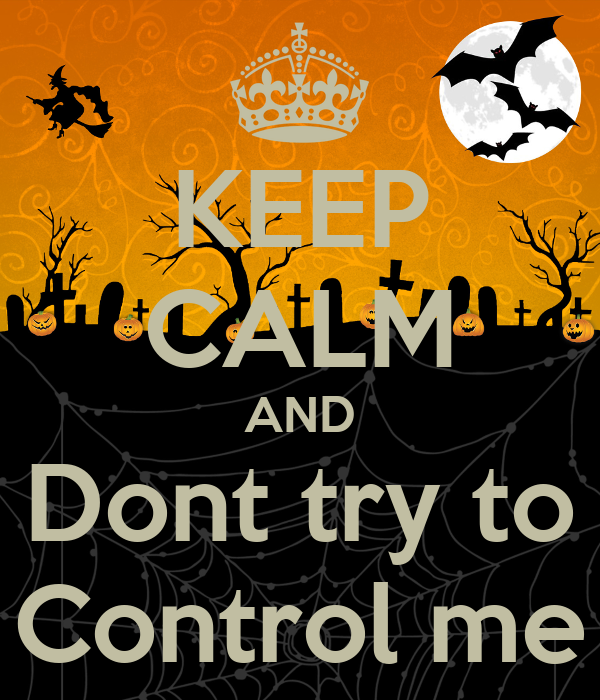 KEEP CALM AND Dont try to Control me
