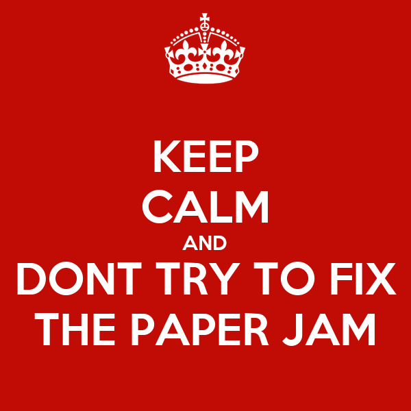 KEEP CALM AND DONT TRY TO FIX THE PAPER JAM