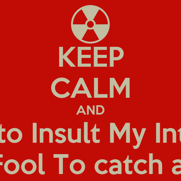 KEEP CALM AND Dont Try to Insult My Intelligence I play Fool To catch a Fool...