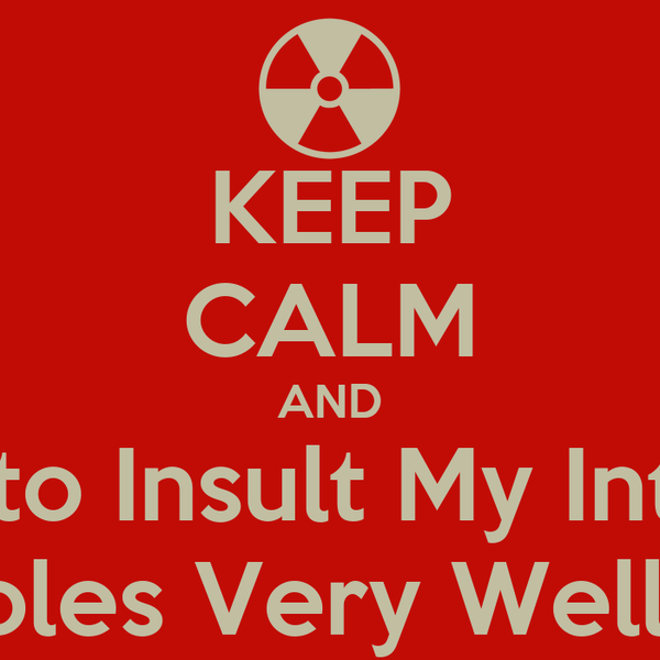 KEEP CALM AND Dont Try to Insult My Intelligence I play Roles Very Well Dont I?