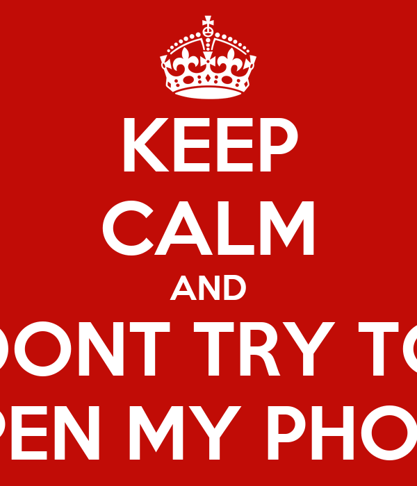 KEEP CALM AND DONT TRY TO OPEN MY PHONE