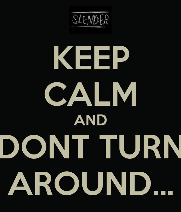 KEEP CALM AND DONT TURN AROUND...
