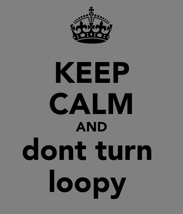 KEEP CALM AND dont turn  loopy