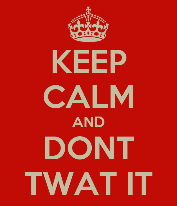 KEEP CALM AND DONT TWAT IT