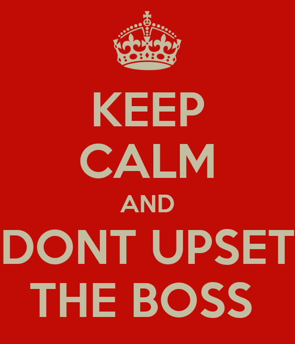 KEEP CALM AND DONT UPSET THE BOSS