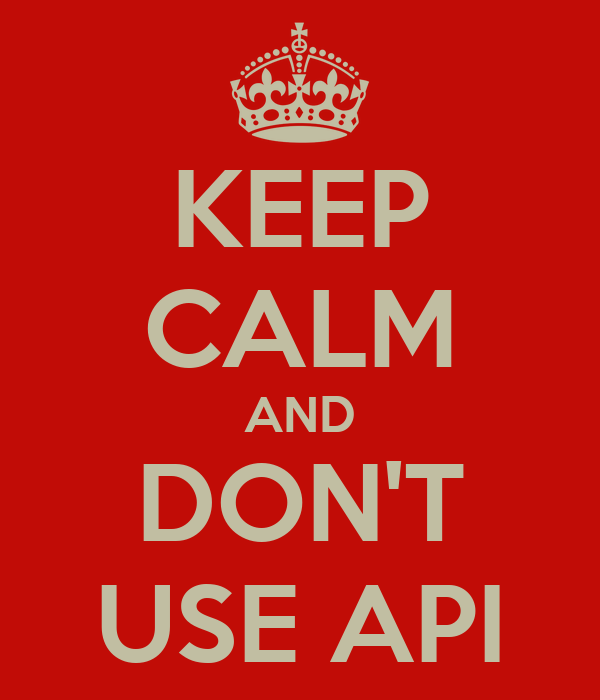 KEEP CALM AND DON'T USE API