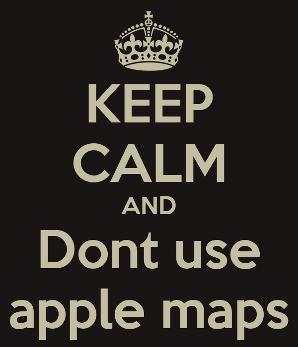 KEEP CALM AND Dont use apple maps