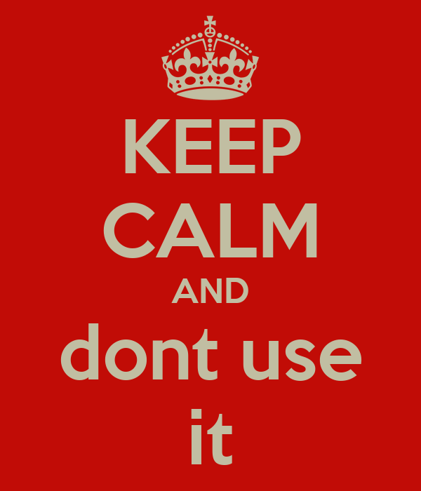 KEEP CALM AND dont use it